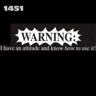 Click here to Order design 1451w... Warning I have an attitude and know how to use it!. (1st quality t-shirts, sweatshirts, tank tops, baby doll tees, scoop neck tshirts and hooded fleece)