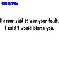 Click here to Order design 1527b... I never said it was your fault, I said I would blame you.. (1st quality t-shirts, sweatshirts, tank tops, baby doll tees, scoop neck tshirts and hooded fleece)