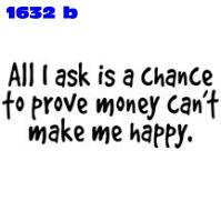 Click to order printed t-shirt 1632b... All I ask is a Chance to prove money can't make me happy.... printed t-shirts, hoodies, sweatshirts, tank tops, funny t-shirts, tshirts, tees)