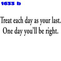 Click to order printed t-shirt 1633b... Treat Each Day As Your Last . One Day You'll be Right.. printed t-shirts, hoodies, sweatshirts, tank tops, funny t-shirts, tshirts, tees)