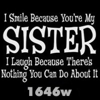 Click to order printed t-shirt 1646w... I Smile Because You're My Sister I Laugh Because There's Nothing You Can Do About It.