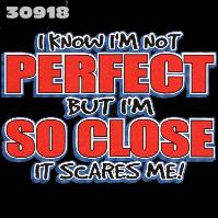 Click here to Order design 30918... I Know I'm Not Perfect But I'm So Close It Scares Me!. (1st quality t-shirts, sweatshirts, tank tops, baby doll tees, scoop neck tshirts and hooded fleece)