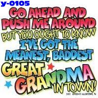 Click here to Order design y0105... Go Ahead and Push Me Around But You Ought to Know I´ve Got The Meanest, Baddest Great Grandma In Town (Youth Size). (1st quality t-shirts, sweatshirts, tank tops, baby doll tees, scoop neck tshirts and hooded fleece)