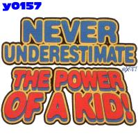 Click here to Order design y0157... Never Underestimate the Power of a Kid! (Infant Size Print). (1st quality t-shirts, sweatshirts, tank tops, baby doll tees, scoop neck tshirts and hooded fleece)
